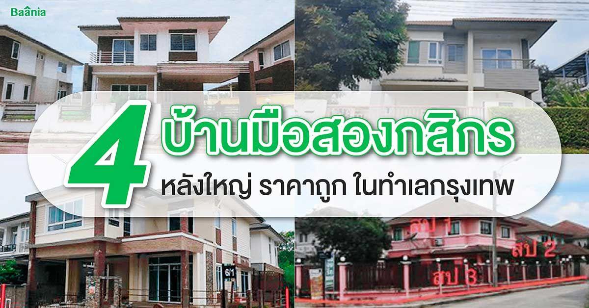 4 บ้านมือสองกสิกรหลังใหญ่ ราคาถูก ในทำเลกรุงเทพ
